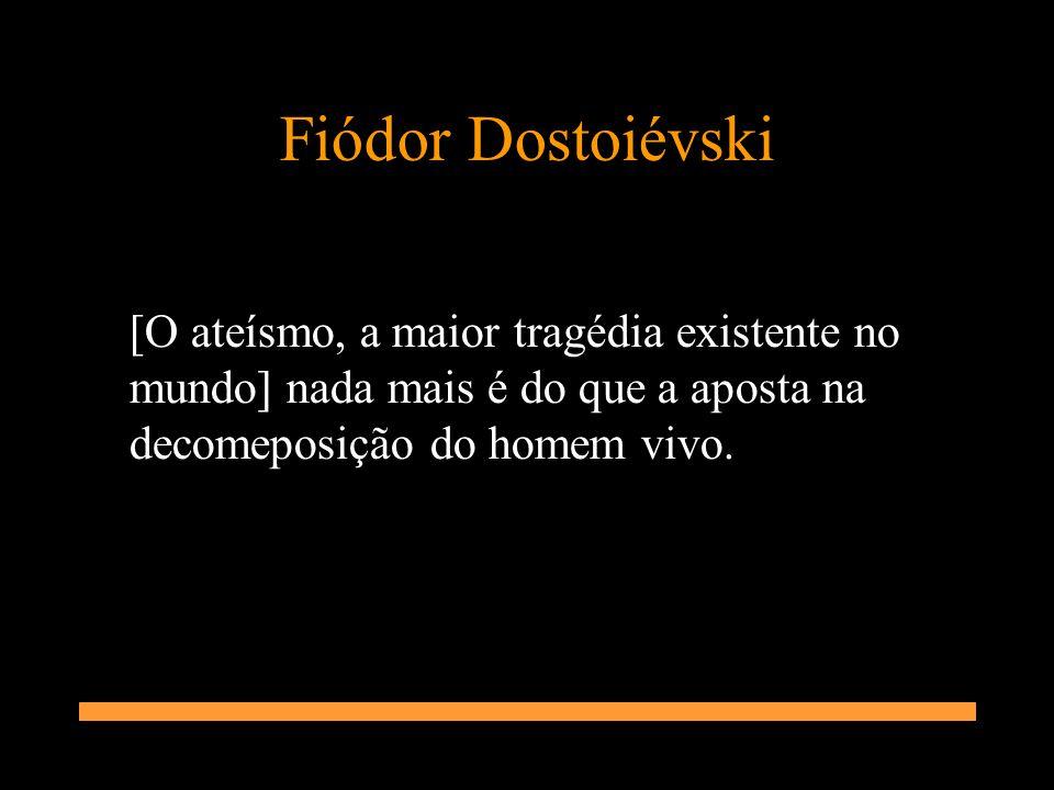 Fiódor Dostoiévski [O ateísmo, a maior tragédia existente no mundo] nada mais é do que a aposta na decomeposição do homem vivo.